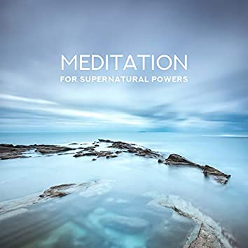 Meditation for Supernatural Powers: Knowledge of the Past, Powers of Healing, Telepathy, Visions of Other Lands, Seeing the Future, Suspension of Gravity, Resistance to Pain, Invincibility, Fulfillment of Wishes