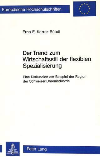 Der Trend zum Wirtschaftsstil der flexiblen Spezialisierung: Eine Diskussion am Beispiel der Region der Schweizer Uhrenindustrie (Europäische ... / Série 4: Géographie générale, Band 12)