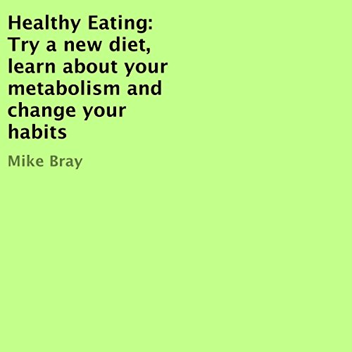 Healthy Eating: Try a New Diet, Learn About Your Metabolism and Change Your Habits cover art