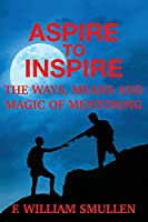 Aspire to Inspire The Ways, Means and Magic of Mentoring