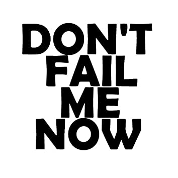 Don't Fail Me Now