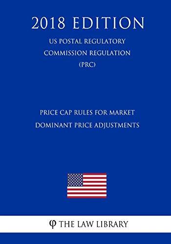 Price Cap Rules for Market Dominant Price Adjustments (US Postal Regulatory Commission Regulation) (PRC) (2018 Edition)