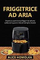 friggitrice ad aria: impara a usare la tua friggitrice ad aria calda con questo libro di semplici ricette senza olio