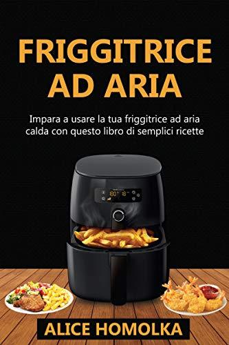 Ricettario Friggitrice ad Aria: impara a usare la tua friggitrice ad aria calda con questo libro di semplici ricette senza olio