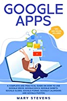 Google Apps: G Suite. A Complete and Practical Guide on How to Use Google Drive, Google Docs, Google Sheets, Google Slides, Google Forms, Google Calendars and Google Photos. Tips and Tricks Included Front Cover