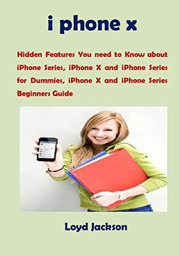 i phone x: Hidden Features You need to Know about iPhone Series, iPhone X and iPhone Series for Dummies, iPhone X and iPhone Series Beginners Guide (English Edition)