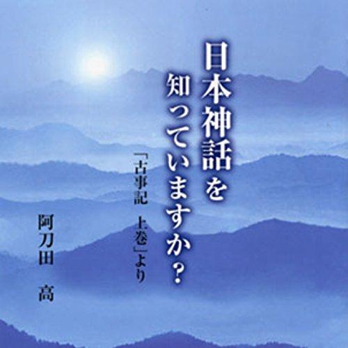 聴く歴史・古代『日本神話を知っていますか? 「古事記上巻」より【2】』 | 阿刀田 高