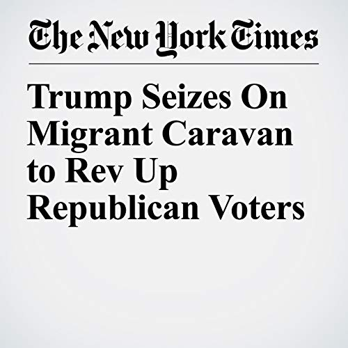 Trump Seizes On Migrant Caravan to Rev Up Republican Voters audiobook cover art