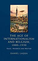 The Age of Internationalism and Belgium, 1880–1930: Peace, Progress and Prestige