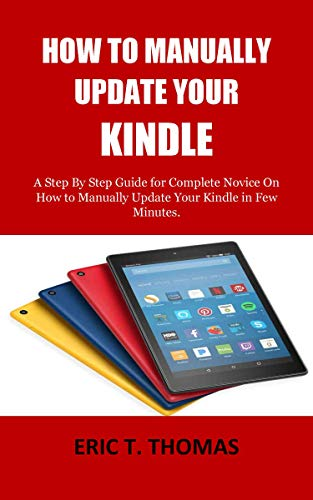 HOW TO MANUALLY UPDATE YOUR KINDLE: A Step By Step Guide for Complete Novice On How to Manually Update Your Kindle in Few Minutes.
