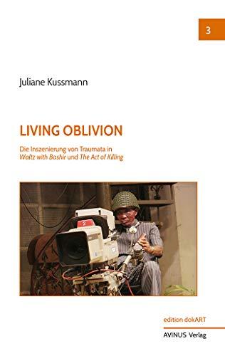 Living Oblivion: Die Inszenierung von Traumata in Waltz with Bashir und The Act of Killing (edition dokART)