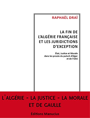 La fin de l'Algérie française et les juridictions d'exception : Etat, justice et morale dans les procès du putsch d'Alger et de l'OAS