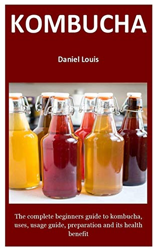 kombucha: The complete beginners guide to kombucha, uses, usage guide, preparation and its health benefit