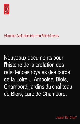 Nouveaux documents pour l'histoire de la creÌation des reÌsidences royales des bords de la Loire ... Amboise, Blois, Chambord, jardins du chaÌ'teau de Blois, parc de Chambord.