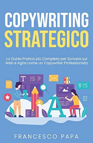 Copywriting Strategico: La Guida Pratica più Completa per Scrivere sul Web e Agire come un...