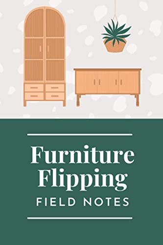 Furniture Flipping Field Notes: A Notebook to Track and Record All Your Best Furniture Flips: Furniture Flipping Logbook