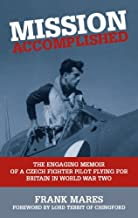 Mission Accomplished: The Engaging Memoir of a Czech Fighter Pilot Flying for Britain in World War Two