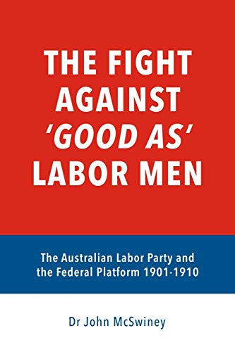 Compare Textbook Prices for The fight against 'good as' Labor Men: The Australian Labor Party and the Federal Platform 1901-1910 A Platform Worth Fighting For  ISBN 9798630377432 by McSwiney, Dr John