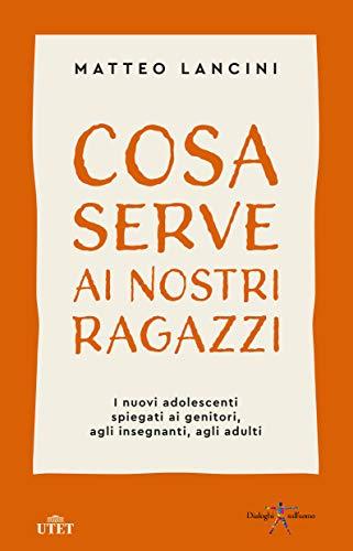 Cosa serve ai nostri ragazzi: I nuovi adolescenti spiegati ai genitori, agli insegnanti, agli adulti (Italian Edition)