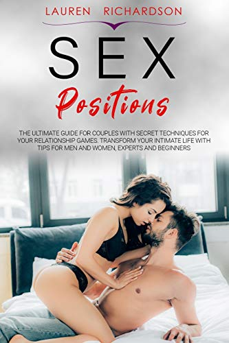 SEX POSITIONS: The Ultimate Guide for Couples with Secret Techniques for Your Relationship Games. Transform Your Intimate Life with Tips for Men and Women, Experts and Beginners.