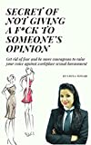 Secret of not giving a f*ck to someone's opinion : Get rid of fear and be more courageous to raise your voice against workplace sexual harassment (English Edition)