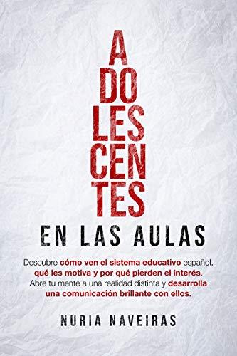 ADOLESCENTES EN LAS AULAS: ¿Cómo ven el sistema educativo español? ¿Qué les motiva y por qué pierden el interés? Desarrolla una comunicación brillante con ellos