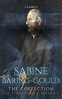 Sabine Baring-Gould  The Collection of Complete Works  Annotated   Collection Includes The Book of Were-Wolves In Troubador-Land Bladys of the Stewponey and More