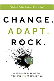 Change. Adapt. Rock. : A Rock-Solid Guide So You Can WIN At Marketing by [WildRock Public Relations and Marketing  -]