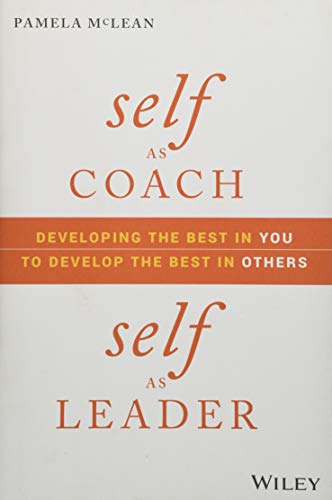 Self as Coach, Self as Leader: Developing the Best in You to Develop the Best in Others