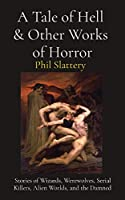A Tale of Hell & Other Works of Horror: Stories of Wizards, Werewolves, Serial Killers, Alien Worlds, and the Damned