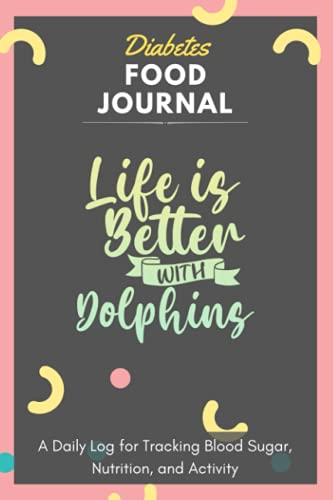 Diabetes Food Journal - Life Is Better With Dolphins: A Daily Log for Tracking Blood Sugar, Nutrition, and Activity. Record Your Glucose levels before ... Tracking Journal with Notes, Stay Organized!