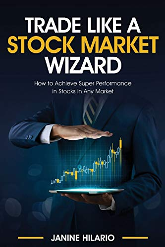 Trade Like a Stock Market Wizard: Learn How to Achieve Super Performance in Stocks in Any Market