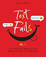 Text Fails: The Hilarious World of the Autocorrected Text Message. The Best Collection of Funniest Text Fail Ever (Vol. 1)