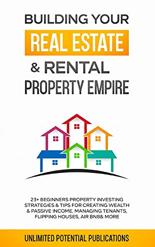 Building Your Real Estate & Rental Property Empire: 23+ Beginners Property Investing Strategies & Tips For Creating Wealth & Passive ... Tenants, Flipping Houses, Air BnB & More