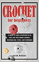 Crochet For Beginners: A guide to learn crocheting in an easy way with simple schemes, drawings, tips, tricks and techniques