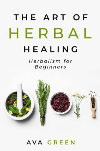 The Art of Herbal Healing: Herbalism for Beginners