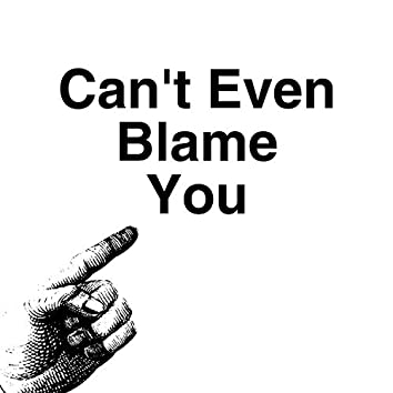 Can't Even Blame You