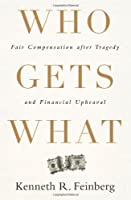 Who Gets What: Fair Compensation after Tragedy and Financial Upheaval by Kenneth R. Feinberg(2012-06-26)