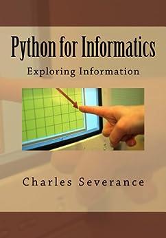 Python for Informatics: Exploring Information: Exploring Information by [Charles Russell Severance]