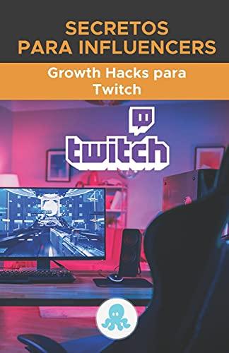 Secretos para Influencers: Growth Hacks para Twitch: Trucos, Claves y Secretos Profesionales para Monetizar y Ganar Seguidores en Twitch