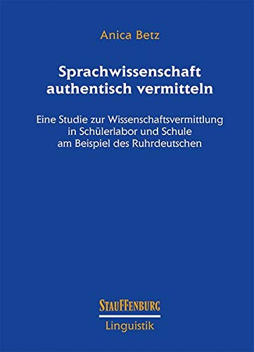 Sprachwissenschaft authentisch vermitteln: Eine Studie zur Wissenschaftsvermittlung in Schülerlabor und Schule am Beispiel des Ruhrdeutschen (Stauffenburg Linguistik)