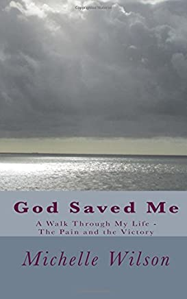 God Saved Me: A Walk Through My Life - the Pain and the Victory