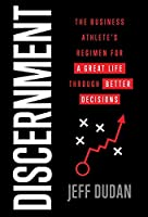 Discernment: The Business Athlete's Regimen for a Great Life through Better Decisions