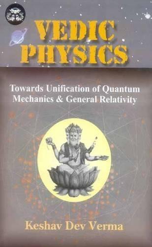 Vedic Physics: Towards Unification of Quantum Mechanics & General Relativity (India Scientific Heritage S.)