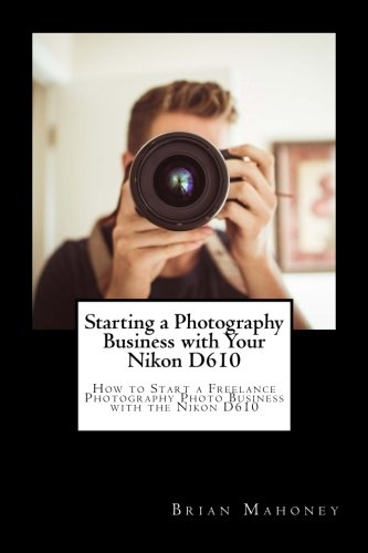 Starting a Photography Business with Your Nikon D610: How to Start a Freelance Photography Photo Business with the Nikon D610