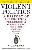 Violent Politics: A History of Insurgency, Terrorism, and Guerrilla War, from the American Revolution to Iraq - William R. Polk