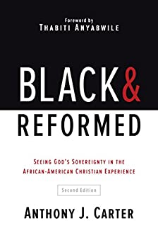 Black and Reformed: Seeing God's Sovereignty in the African-American Christian Experience by [Anthony J. Carter]