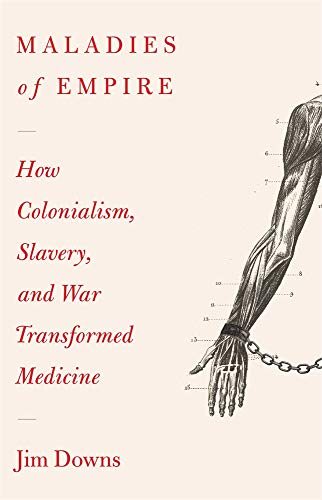 Maladies of Empire: How Colonialism, Slavery, and War Transformed Medicine