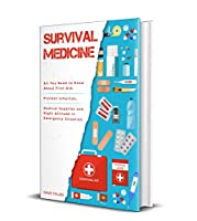 Survival Medicine: All You Need to Know About First Aid, Prevent Infection, Medical Supplies and Right Attitude in Emergency Situation Front Cover