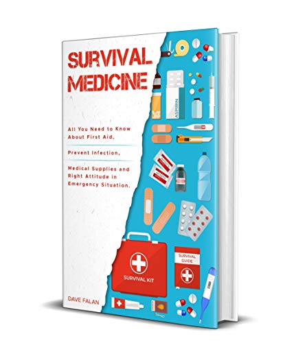 Survival Medicine: All You Need to Know About First Aid, Prevent Infection, Medical Supplies and Right Attitude in Emergency Situation by [Dave Falan]